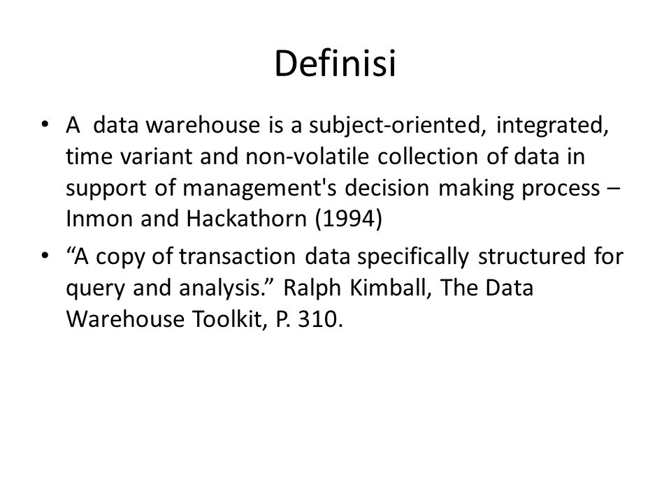 Definisi A data warehouse is a subject-oriented, integrated, time variant and non-volatile collection of data in support of management's decision maki