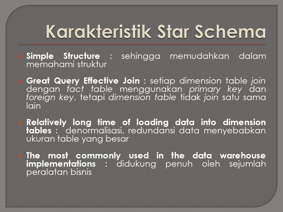  Simple Structure : sehingga memudahkan dalam memahami struktur  Great Query Effective Join : setiap dimension table join dengan fact table menggunakan primary key dan foreign key, tetapi dimension table tidak join satu sama lain  Relatively long time of loading data into dimension tables : denormalisasi, redundansi data menyebabkan ukuran table yang besar  The most commonly used in the data warehouse implementations : didukung penuh oleh sejumlah peralatan bisnis