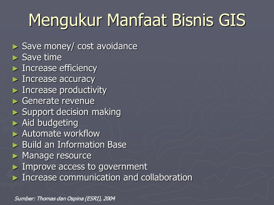 Mengukur Manfaat Bisnis GIS ► Save money/ cost avoidance ► Save time ► Increase efficiency ► Increase accuracy ► Increase productivity ► Generate revenue ► Support decision making ► Aid budgeting ► Automate workflow ► Build an Information Base ► Manage resource ► Improve access to government ► Increase communication and collaboration Sumber: Thomas dan Ospina (ESRI), 2004