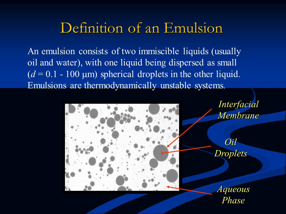 Definition of an Emulsion An emulsion consists of two immiscible liquids (usually oil and water), with one liquid being dispersed as small (d = 0.1 - 100  m) spherical droplets in the other liquid.