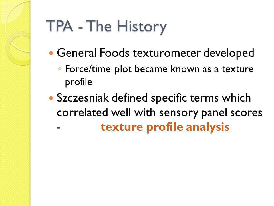General Foods texturometer developed ◦ Force/time plot became known as a texture profile Szczesniak defined specific terms which correlated well with sensory panel scores - texture profile analysis TPA - The History