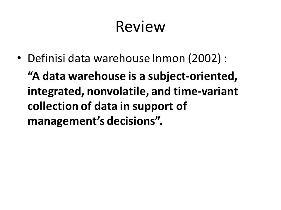 """Review Definisi data warehouse Inmon (2002) : """"A data warehouse is a subject-oriented, integrated, nonvolatile, and time-variant collection of data in"""