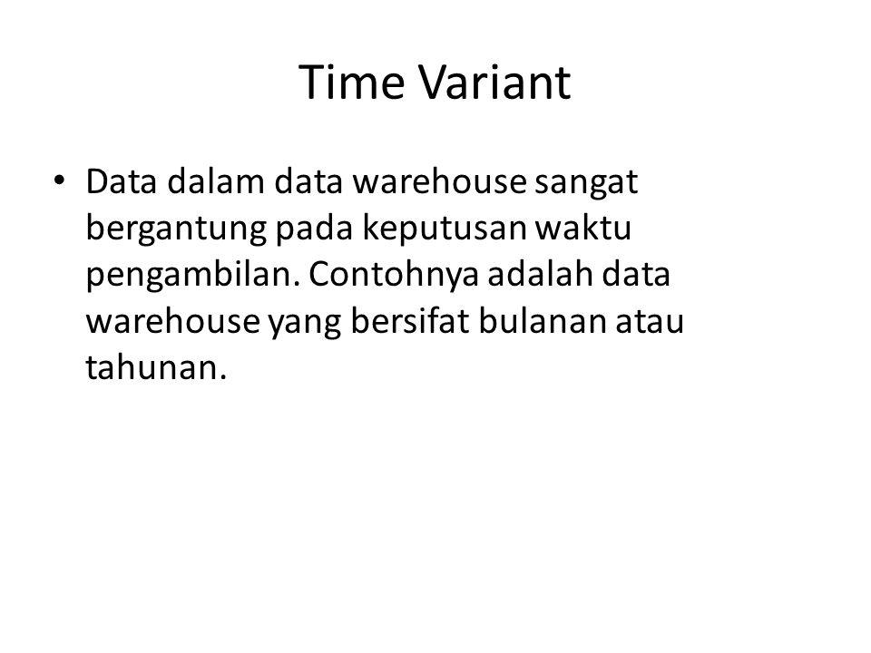 Time Variant Data dalam data warehouse sangat bergantung pada keputusan waktu pengambilan. Contohnya adalah data warehouse yang bersifat bulanan atau