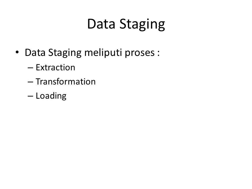 Data Staging Data Staging meliputi proses : – Extraction – Transformation – Loading