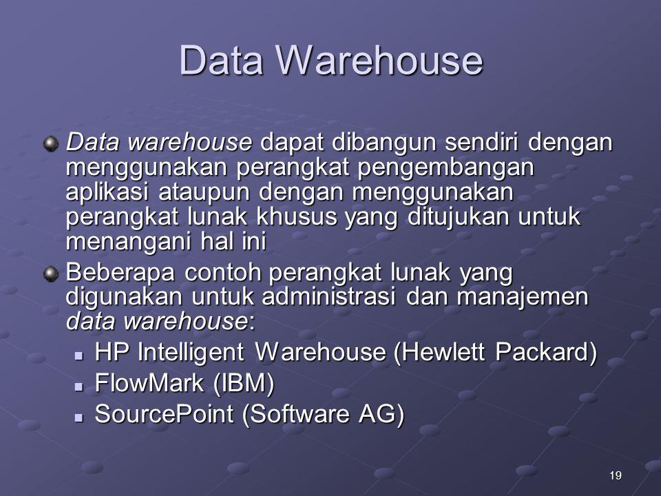 19 Data Warehouse Data warehouse dapat dibangun sendiri dengan menggunakan perangkat pengembangan aplikasi ataupun dengan menggunakan perangkat lunak