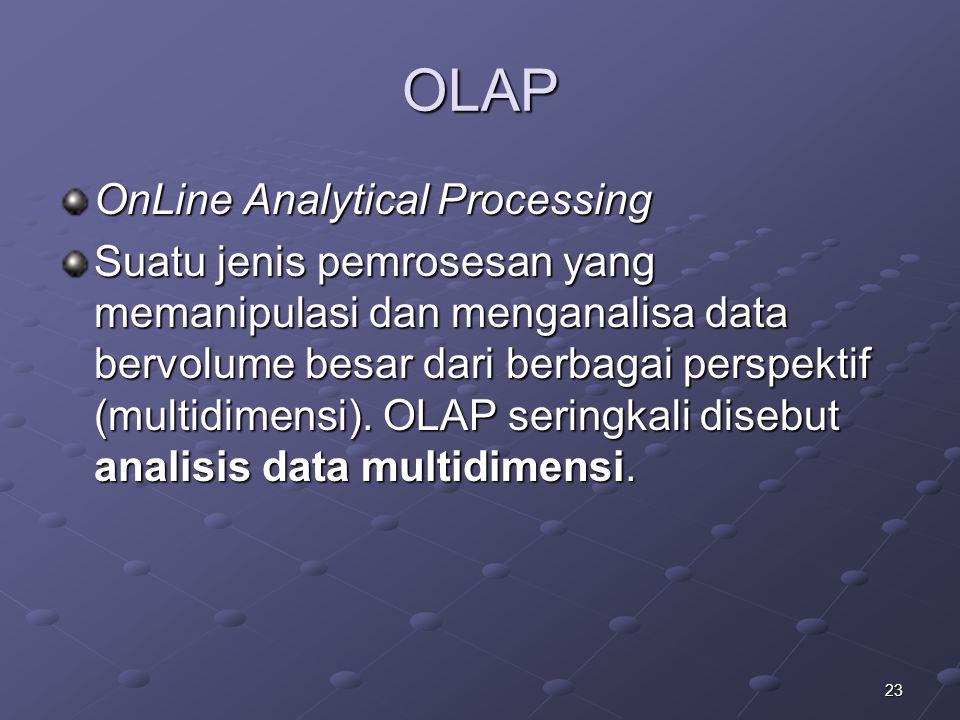 23 OLAP OnLine Analytical Processing Suatu jenis pemrosesan yang memanipulasi dan menganalisa data bervolume besar dari berbagai perspektif (multidime