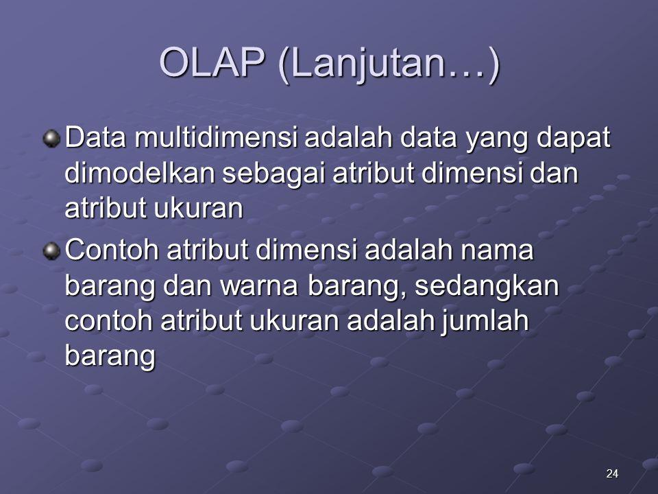 24 OLAP (Lanjutan…) Data multidimensi adalah data yang dapat dimodelkan sebagai atribut dimensi dan atribut ukuran Contoh atribut dimensi adalah nama