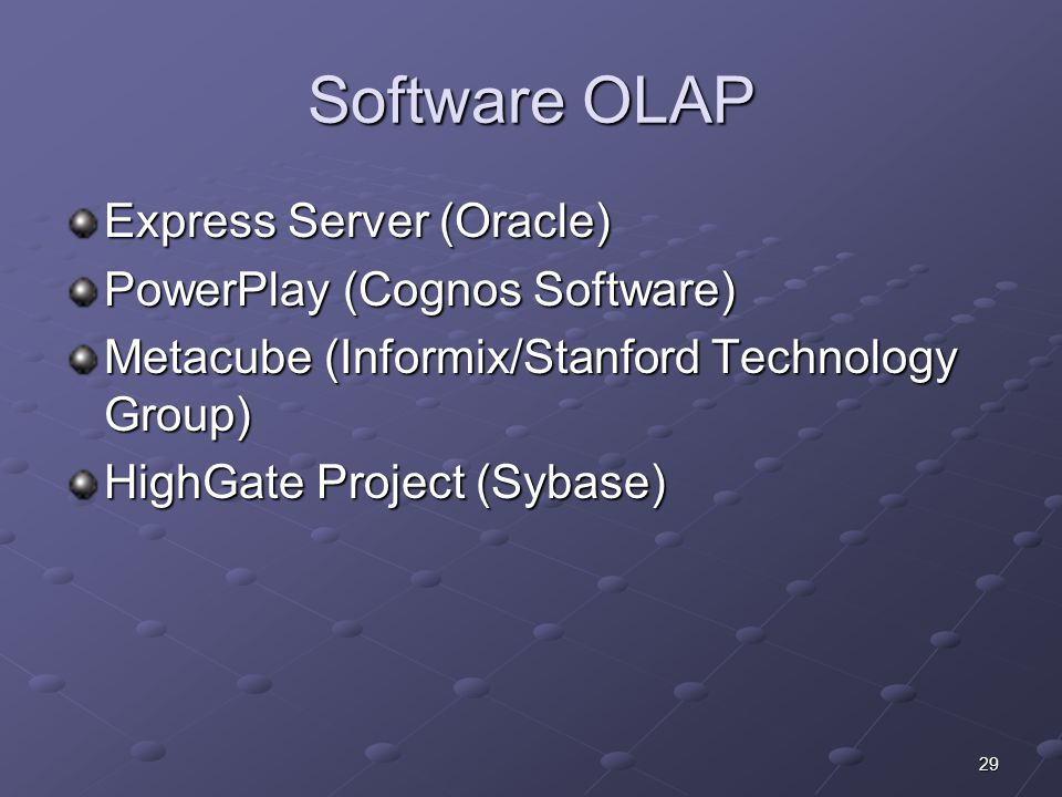 29 Software OLAP Express Server (Oracle) PowerPlay (Cognos Software) Metacube (Informix/Stanford Technology Group) HighGate Project (Sybase)