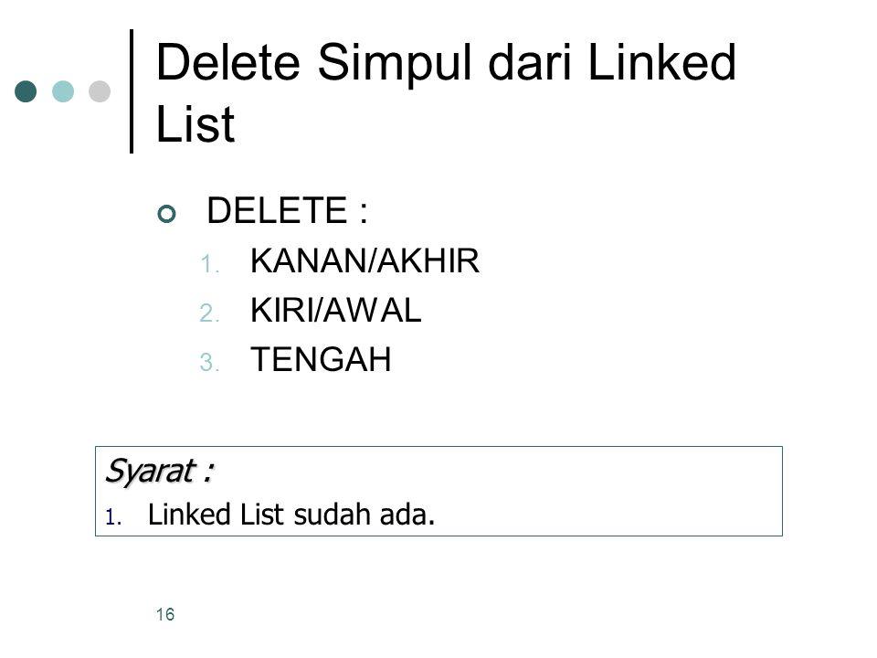 16 Delete Simpul dari Linked List DELETE : 1. KANAN/AKHIR 2. KIRI/AWAL 3. TENGAH Syarat : 1. Linked List sudah ada.