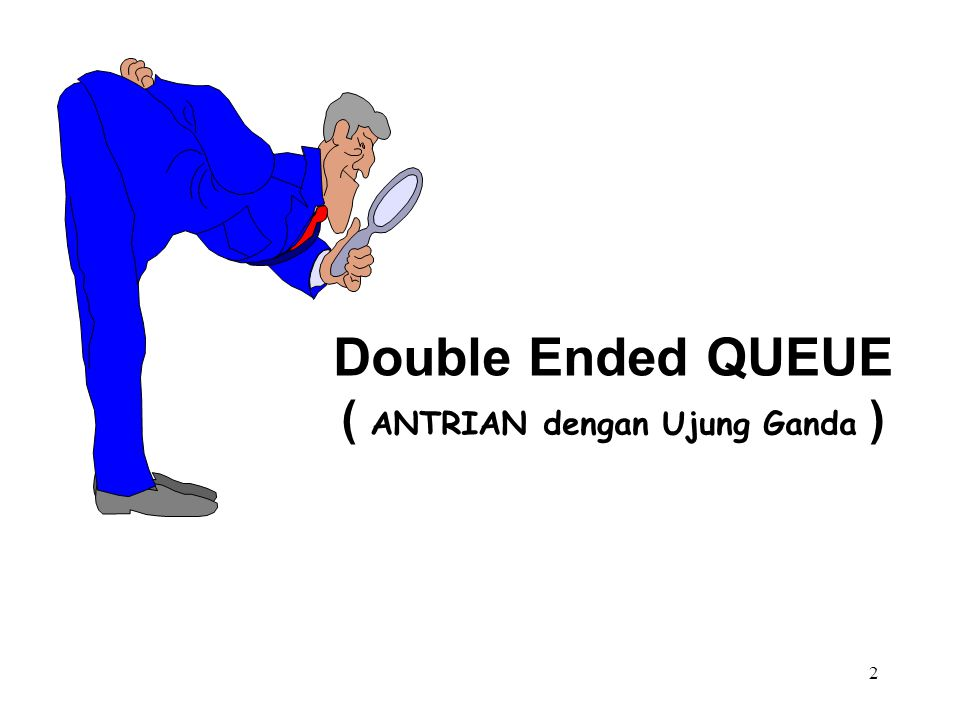 2 Double Ended QUEUE ( ANTRIAN dengan Ujung Ganda )