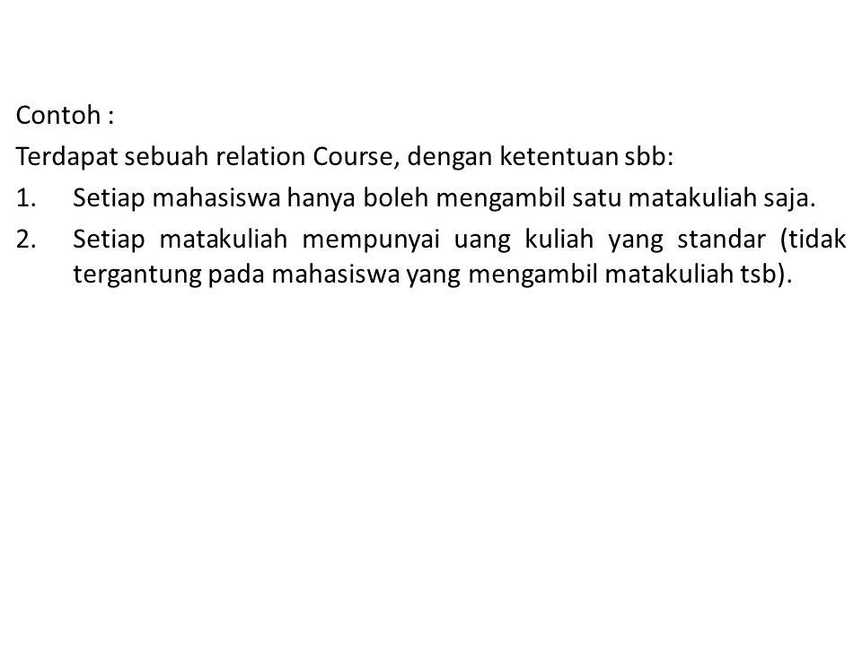 Contoh : Terdapat sebuah relation Course, dengan ketentuan sbb: 1.Setiap mahasiswa hanya boleh mengambil satu matakuliah saja.