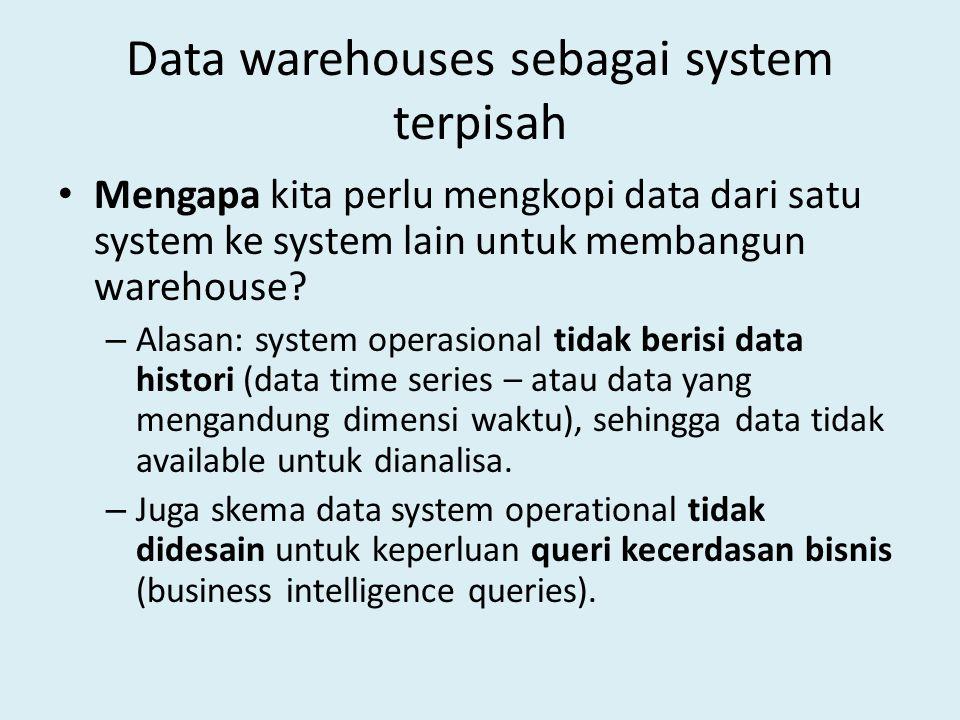 Data warehouses sebagai system terpisah Mengapa kita perlu mengkopi data dari satu system ke system lain untuk membangun warehouse? – Alasan: system o