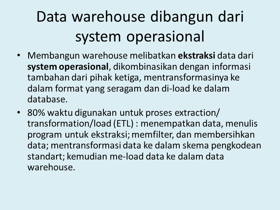 Data warehouse dibangun dari system operasional Membangun warehouse melibatkan ekstraksi data dari system operasional, dikombinasikan dengan informasi