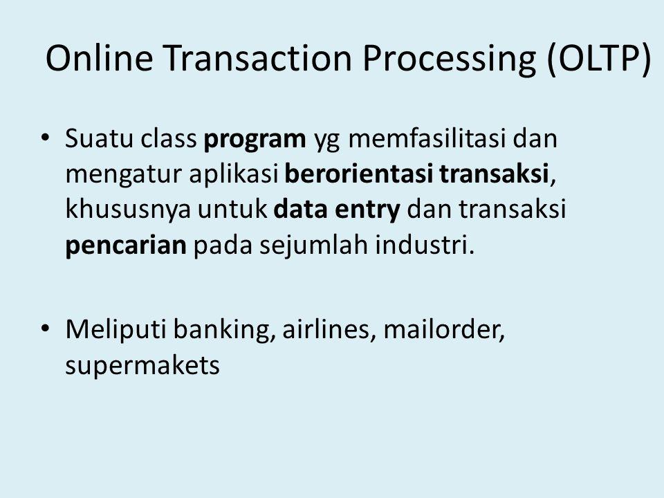 Online Transaction Processing (OLTP) Suatu class program yg memfasilitasi dan mengatur aplikasi berorientasi transaksi, khususnya untuk data entry dan