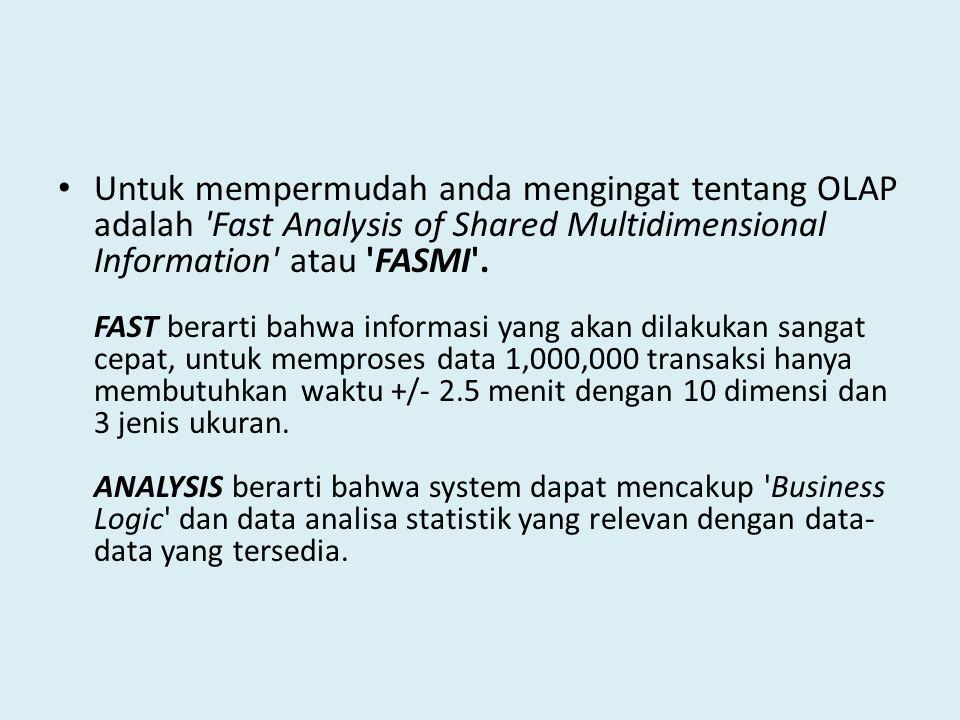 Untuk mempermudah anda mengingat tentang OLAP adalah 'Fast Analysis of Shared Multidimensional Information' atau 'FASMI'. FAST berarti bahwa informasi