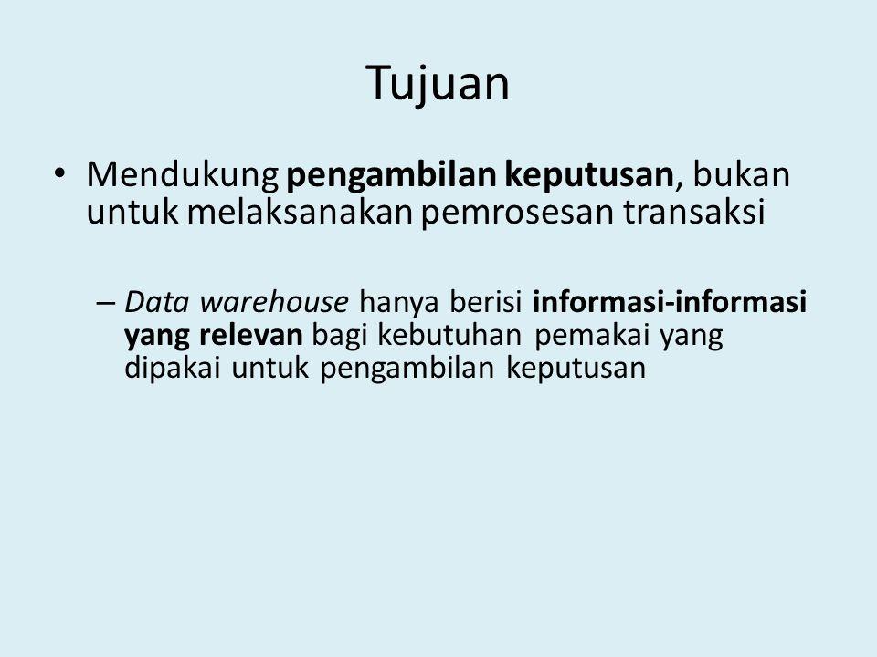 Tujuan Mendukung pengambilan keputusan, bukan untuk melaksanakan pemrosesan transaksi – Data warehouse hanya berisi informasi-informasi yang relevan b