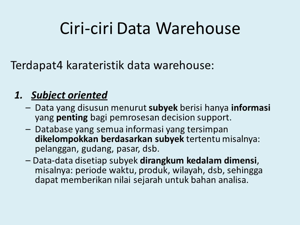 Ciri-ciri …(contd.) 2.Integrated – Jika data terletak pada berbagai aplikasi yang terpisah dalam suatu lingkungan operasional, encoding data sering tidak seragam sehinggga bila data dipindahkan ke data warehouse maka coding akan diasumsikan sama seperti lazimnya.