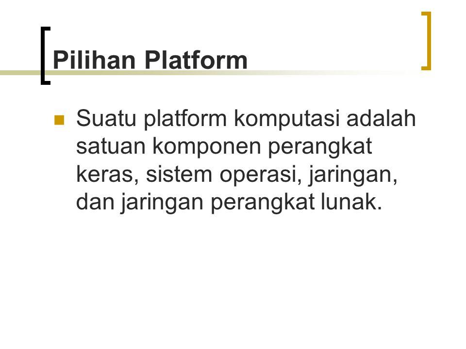 Pilihan Platform Suatu platform komputasi adalah satuan komponen perangkat keras, sistem operasi, jaringan, dan jaringan perangkat lunak.