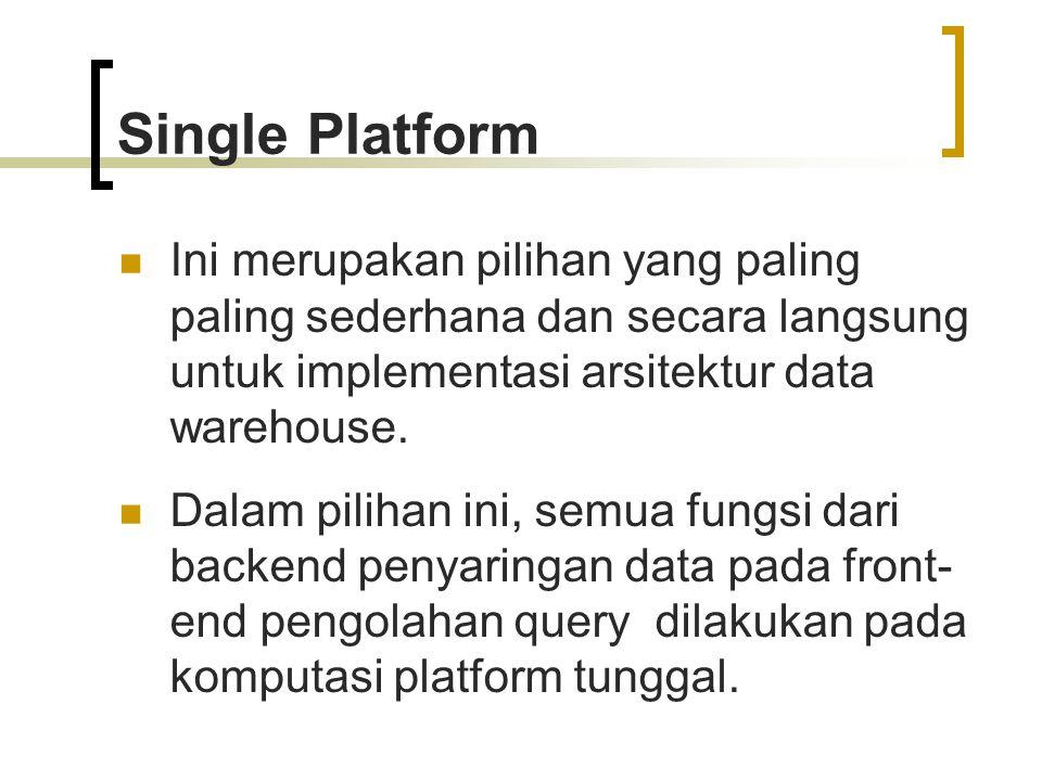 Single Platform Ini merupakan pilihan yang paling paling sederhana dan secara langsung untuk implementasi arsitektur data warehouse. Dalam pilihan ini