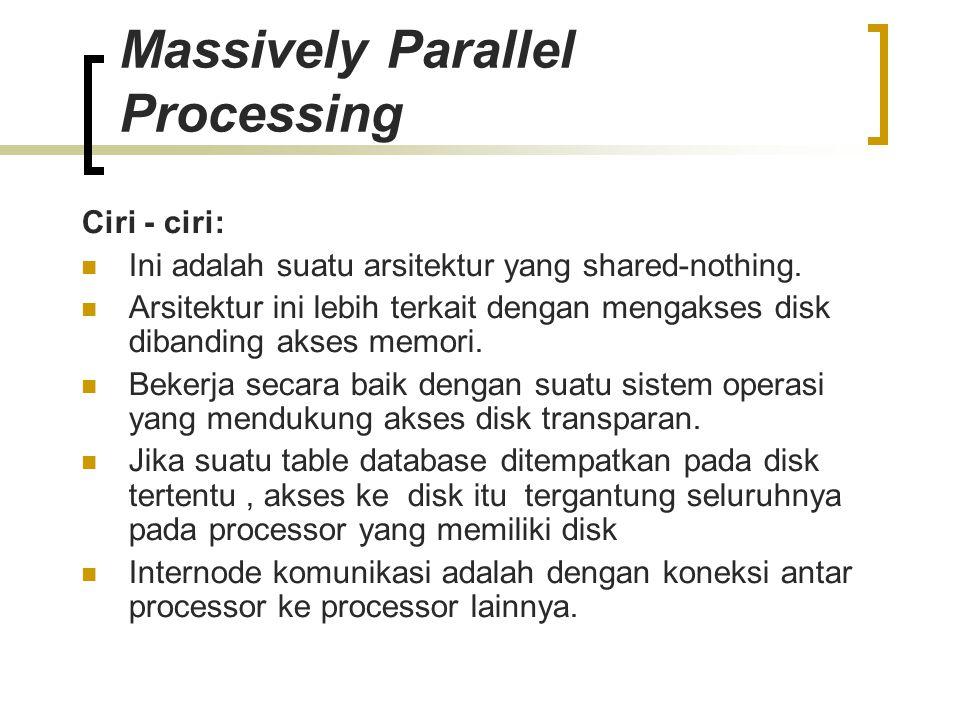Massively Parallel Processing Ciri - ciri: Ini adalah suatu arsitektur yang shared-nothing. Arsitektur ini lebih terkait dengan mengakses disk dibandi