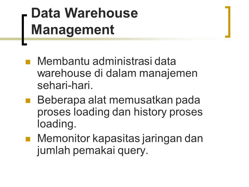 Data Warehouse Management Membantu administrasi data warehouse di dalam manajemen sehari-hari. Beberapa alat memusatkan pada proses loading dan histor