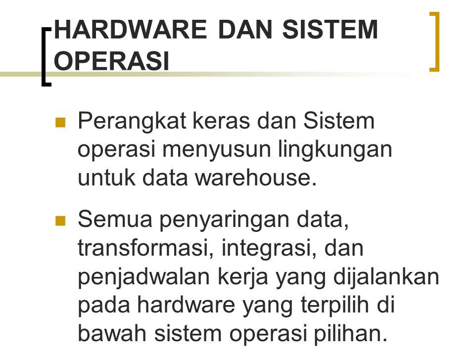HARDWARE DAN SISTEM OPERASI Perangkat keras dan Sistem operasi menyusun lingkungan untuk data warehouse. Semua penyaringan data, transformasi, integra