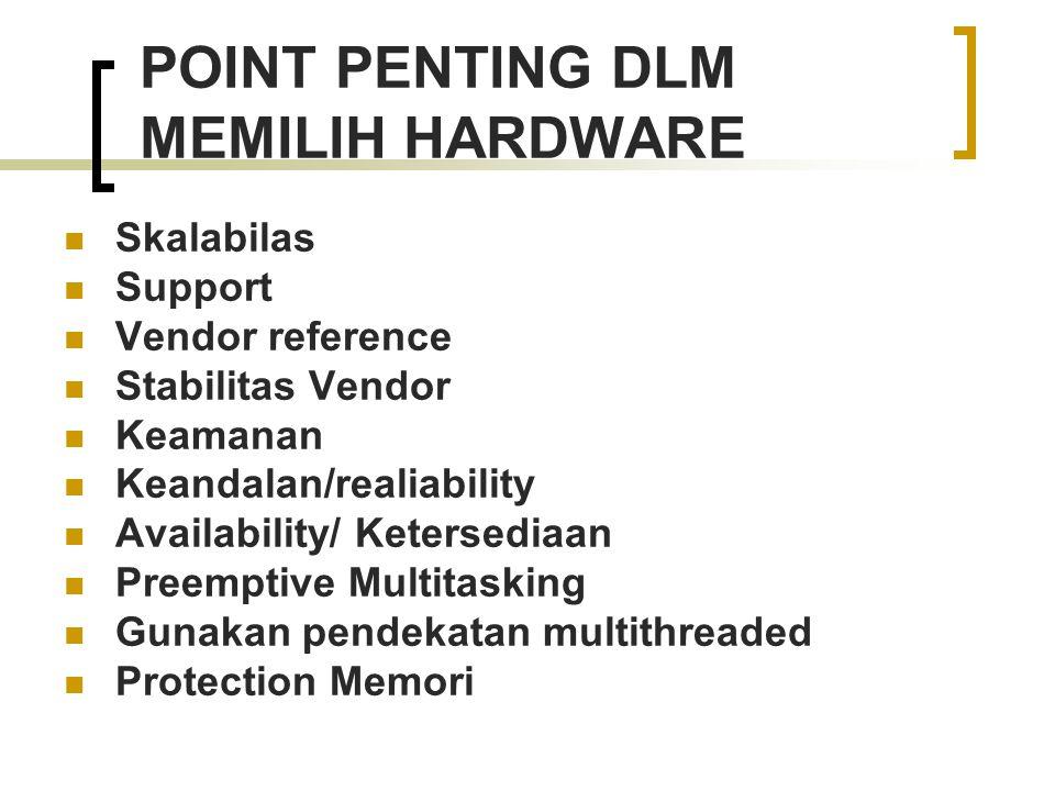 POINT PENTING DLM MEMILIH HARDWARE Skalabilas Support Vendor reference Stabilitas Vendor Keamanan Keandalan/realiability Availability/ Ketersediaan Pr