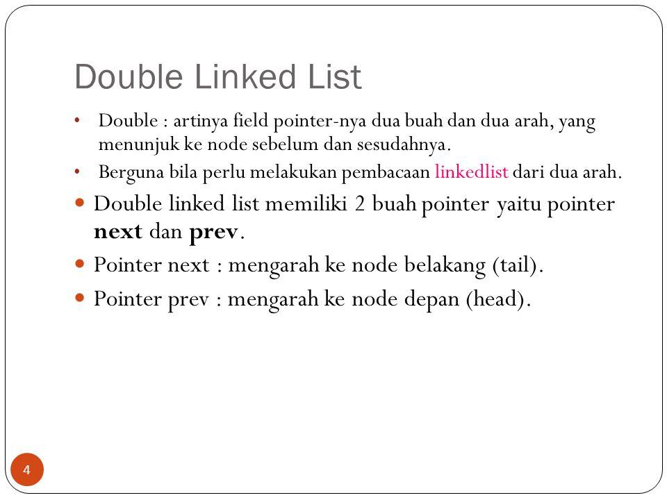 Double Linked List 4 Double : artinya field pointer-nya dua buah dan dua arah, yang menunjuk ke node sebelum dan sesudahnya. Berguna bila perlu melaku