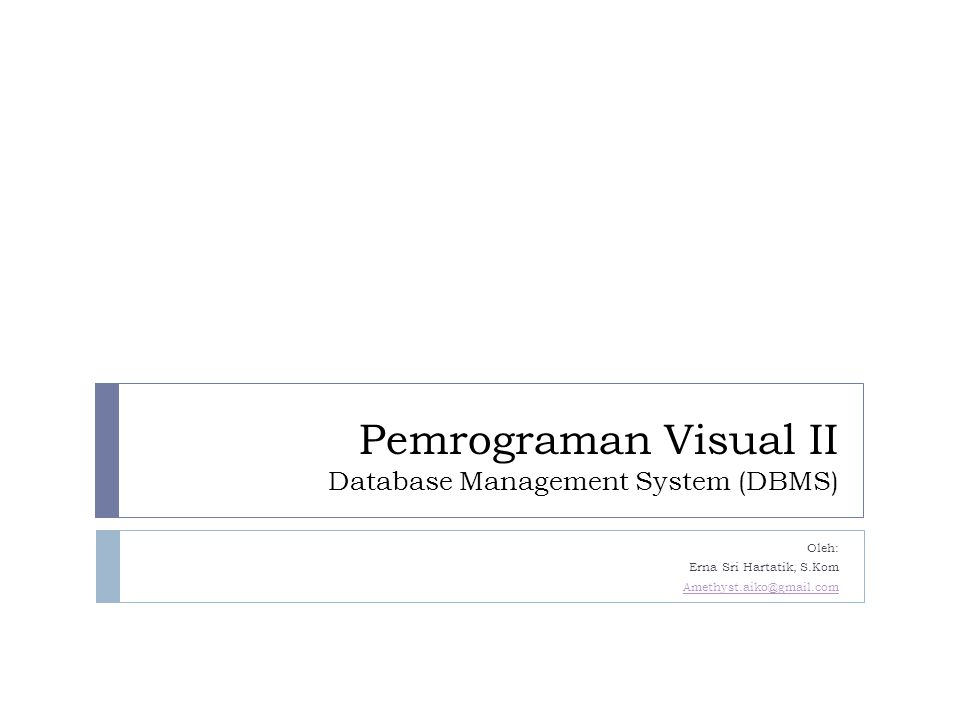 Pemrograman Visual II Database Management System (DBMS) Oleh: Erna Sri Hartatik, S.Kom Amethyst.aiko@gmail.com