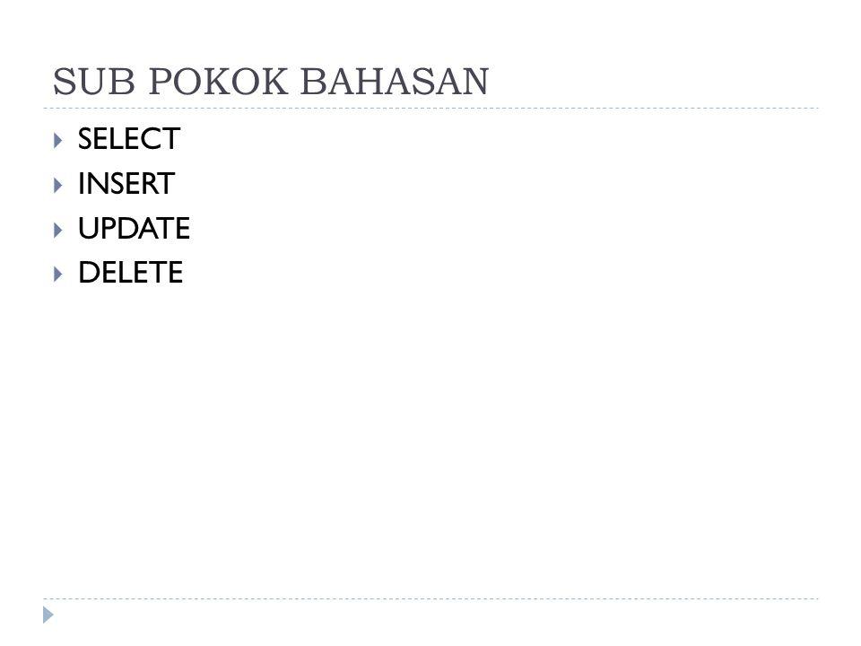 SUB POKOK BAHASAN  SELECT  INSERT  UPDATE  DELETE