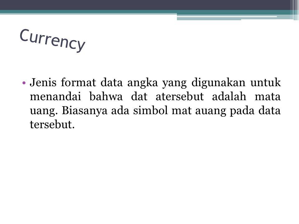 Currency Jenis format data angka yang digunakan untuk menandai bahwa dat atersebut adalah mata uang.