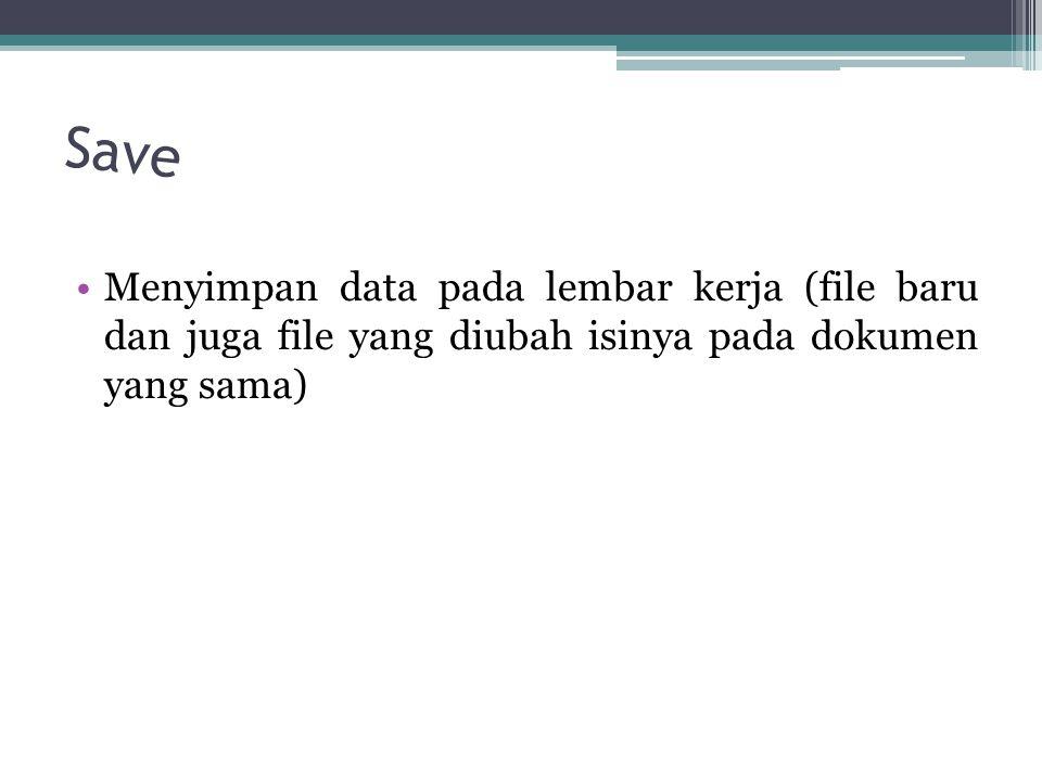 Save Menyimpan data pada lembar kerja (file baru dan juga file yang diubah isinya pada dokumen yang sama)
