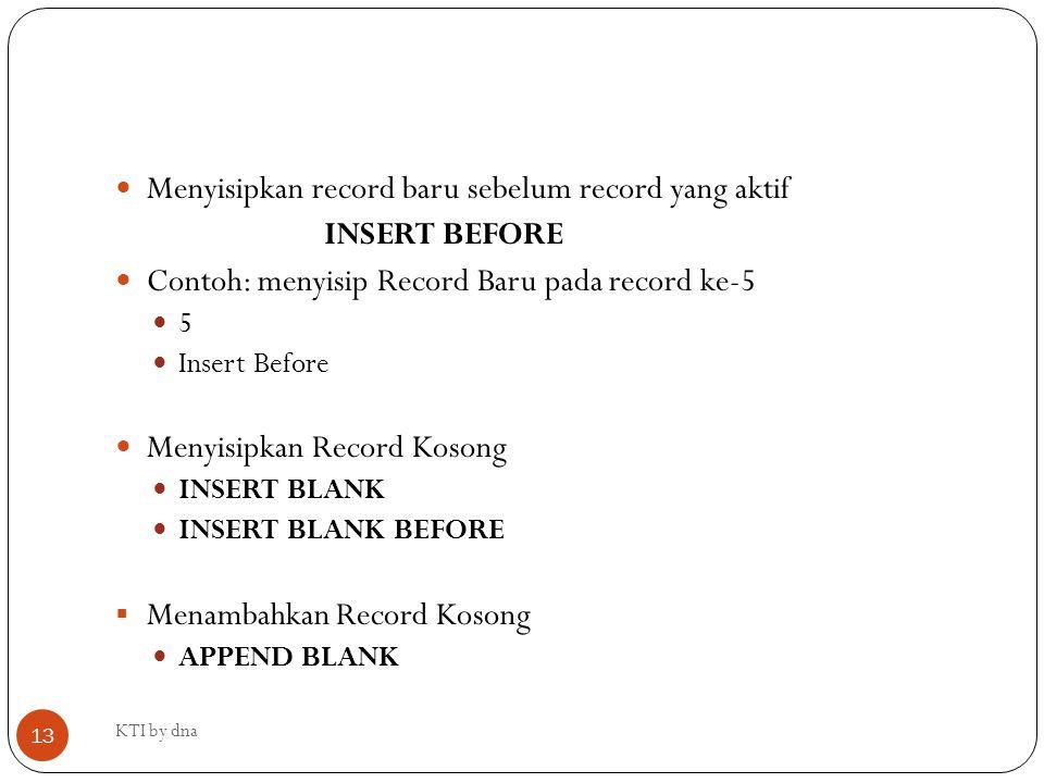 Menyisipkan record baru sebelum record yang aktif INSERT BEFORE Contoh: menyisip Record Baru pada record ke-5 5 Insert Before Menyisipkan Record Koson