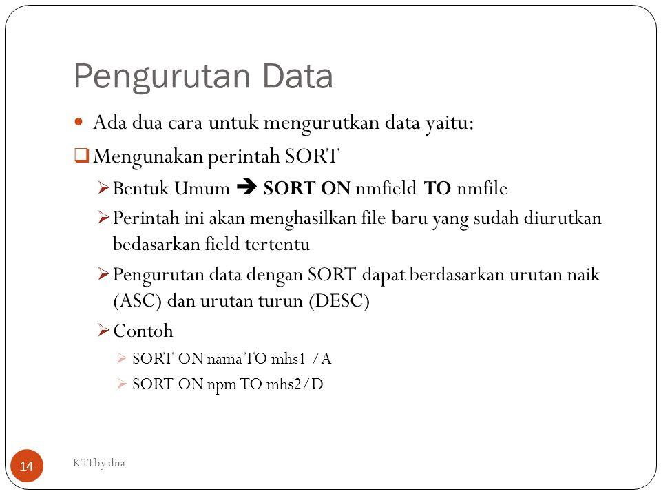 Pengurutan Data Ada dua cara untuk mengurutkan data yaitu:  Mengunakan perintah SORT  Bentuk Umum  SORT ON nmfield TO nmfile  Perintah ini akan me
