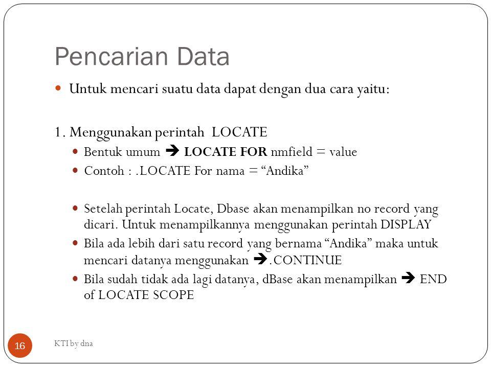 Pencarian Data KTI by dna 16 Untuk mencari suatu data dapat dengan dua cara yaitu: 1. Menggunakan perintah LOCATE Bentuk umum  LOCATE FOR nmfield = v