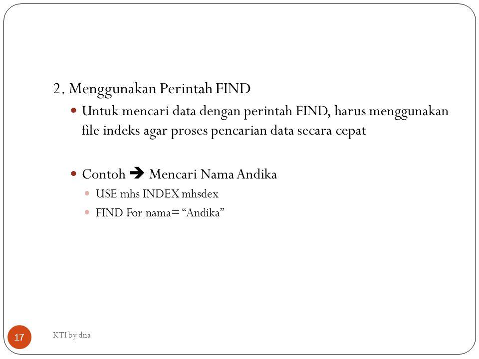 KTI by dna 17 2. Menggunakan Perintah FIND Untuk mencari data dengan perintah FIND, harus menggunakan file indeks agar proses pencarian data secara ce
