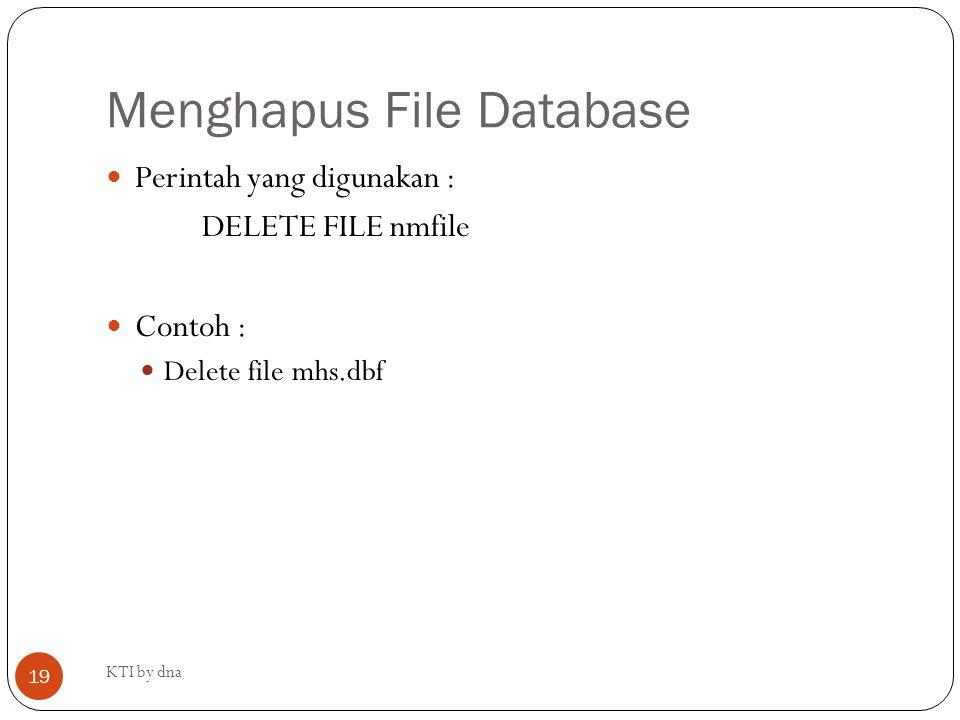 Menghapus File Database KTI by dna 19 Perintah yang digunakan : DELETE FILE nmfile Contoh : Delete file mhs.dbf