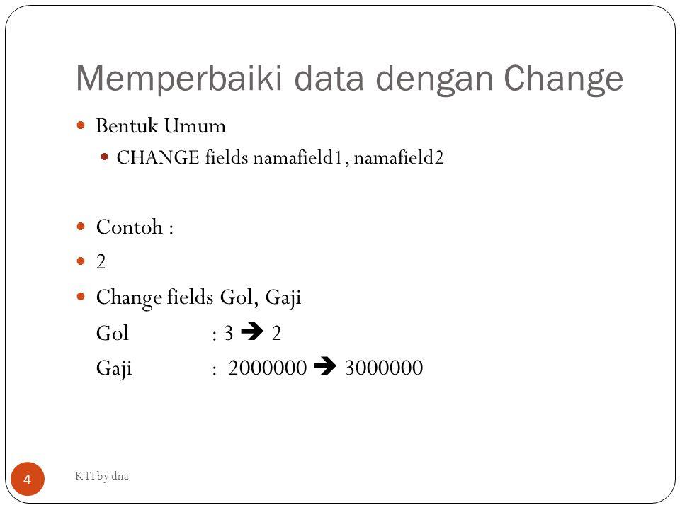 Memperbaiki data dengan Change Bentuk Umum CHANGE fields namafield1, namafield2 Contoh : 2 Change fields Gol, Gaji Gol: 3  2 Gaji: 2000000  3000000
