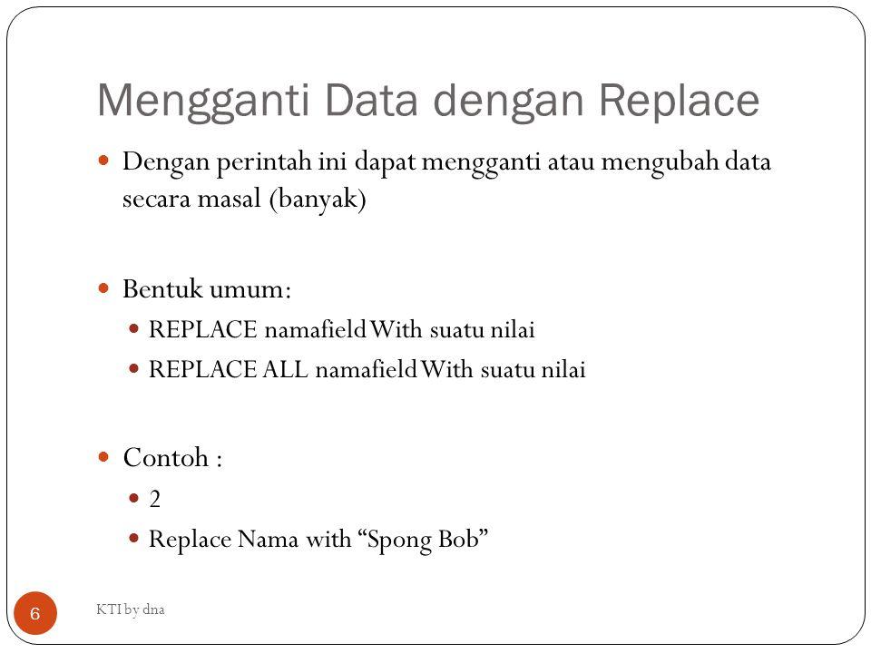 Mengganti Data dengan Replace Dengan perintah ini dapat mengganti atau mengubah data secara masal (banyak) Bentuk umum: REPLACE namafield With suatu n