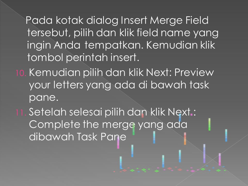 Pada kotak dialog Insert Merge Field tersebut, pilih dan klik field name yang ingin Anda tempatkan. Kemudian klik tombol perintah insert. 10. Kemudian