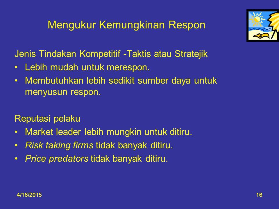 4/16/201516 Mengukur Kemungkinan Respon Jenis Tindakan Kompetitif -Taktis atau Stratejik Lebih mudah untuk merespon. Membutuhkan lebih sedikit sumber