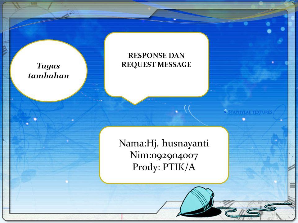 Tugas tambahan RESPONSE DAN REQUEST MESSAGE Nama:Hj. husnayanti Nim:092904007 Prody: PTIK/A