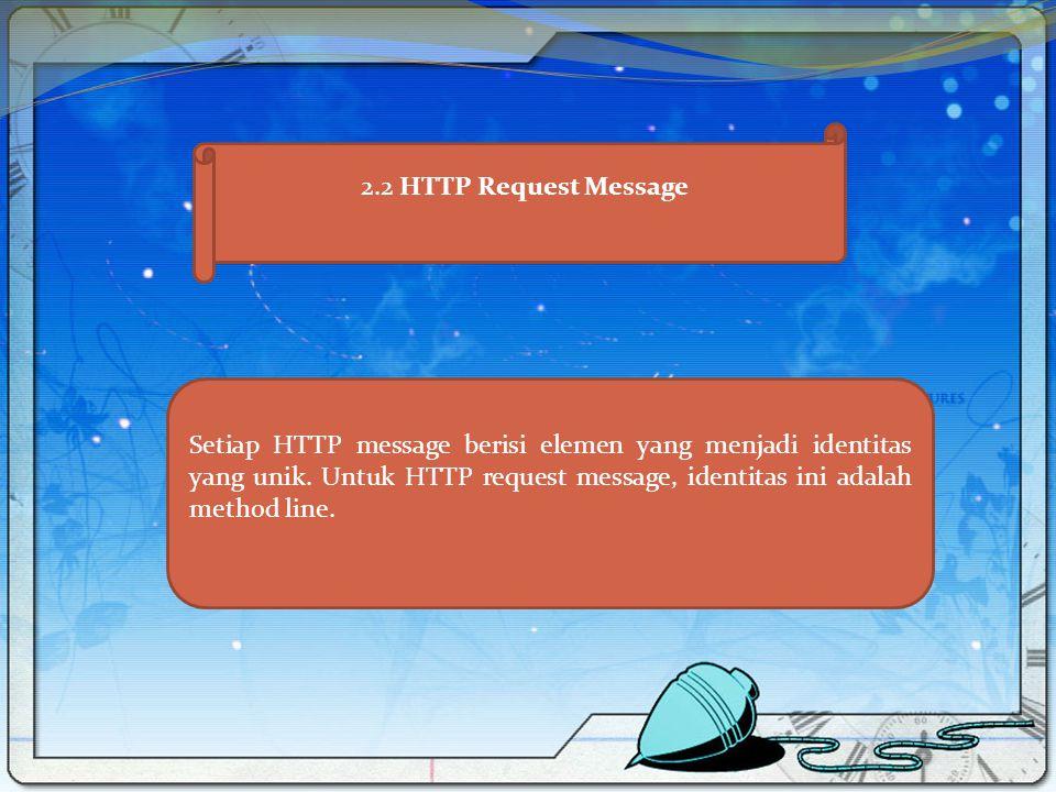 2.2 HTTP Request Message Setiap HTTP message berisi elemen yang menjadi identitas yang unik. Untuk HTTP request message, identitas ini adalah method l