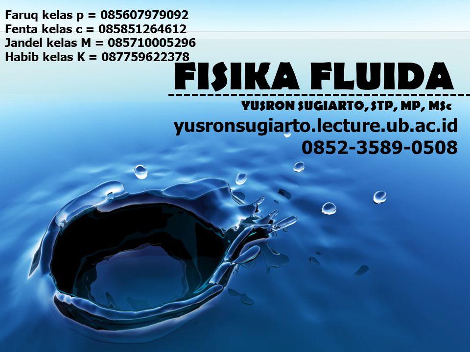 FISIKA FLUIDA YUSRON SUGIARTO, STP, MP, MSc yusronsugiarto.lecture.ub.ac.id 0852-3589-0508 Faruq kelas p = 085607979092 Fenta kelas c = 085851264612 Jandel kelas M = 085710005296 Habib kelas K = 087759622378