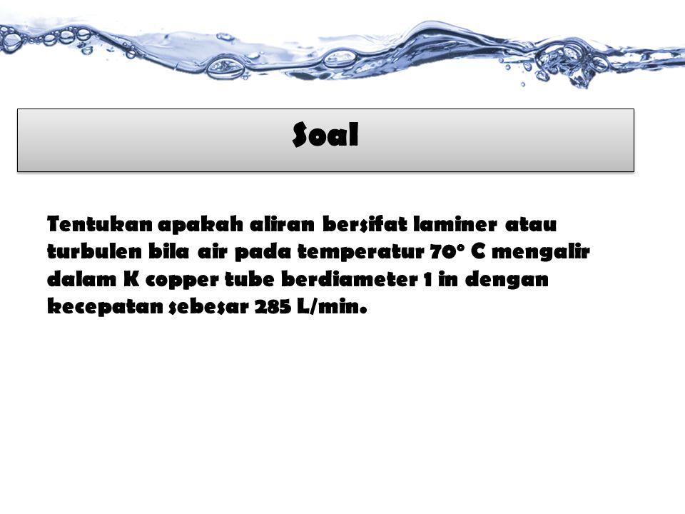 Tentukan apakah aliran bersifat laminer atau turbulen bila air pada temperatur 70 o C mengalir dalam K copper tube berdiameter 1 in dengan kecepatan sebesar 285 L/min.
