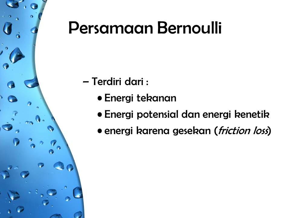 Persamaan Bernoulli –Terdiri dari : Energi tekanan Energi potensial dan energi kenetik energi karena gesekan (friction loss)