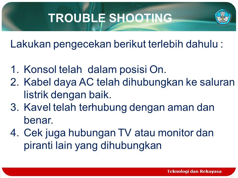 TROUBLE SHOOTING Teknologi dan Rekayasa Lakukan pengecekan berikut terlebih dahulu : 1.Konsol telah dalam posisi On. 2.Kabel daya AC telah dihubungkan