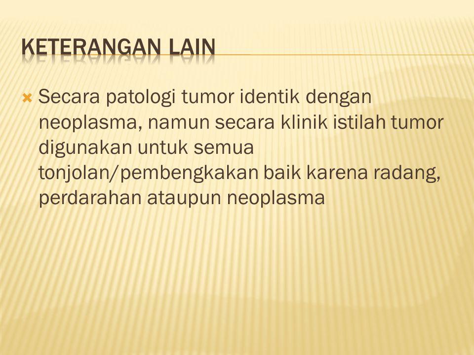  Secara patologi tumor identik dengan neoplasma, namun secara klinik istilah tumor digunakan untuk semua tonjolan/pembengkakan baik karena radang, perdarahan ataupun neoplasma