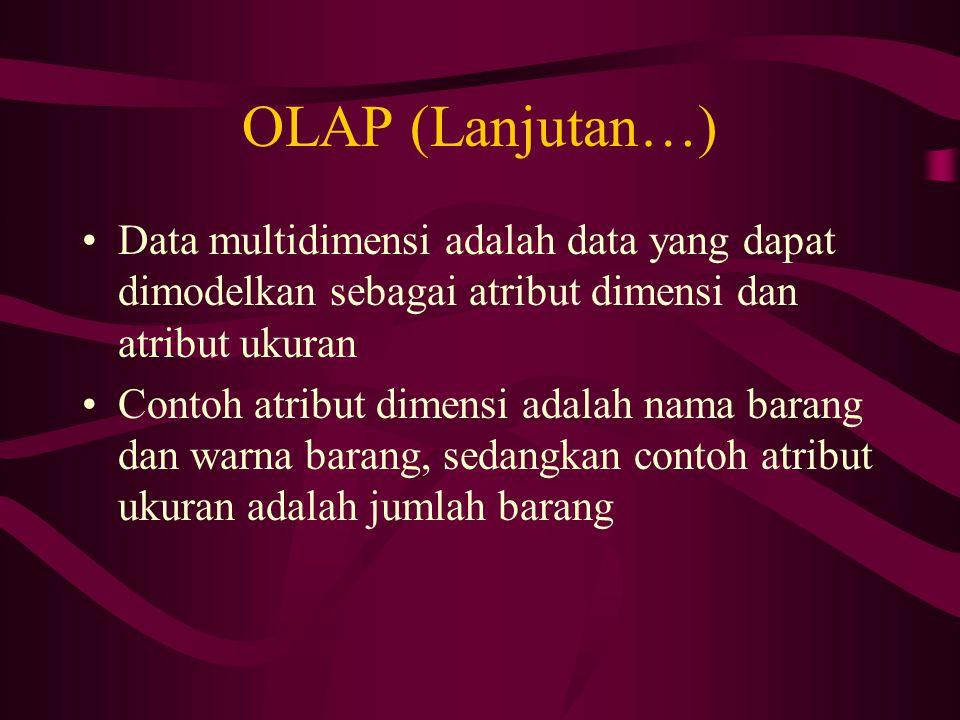 OLAP (Lanjutan…) Data multidimensi adalah data yang dapat dimodelkan sebagai atribut dimensi dan atribut ukuran Contoh atribut dimensi adalah nama barang dan warna barang, sedangkan contoh atribut ukuran adalah jumlah barang
