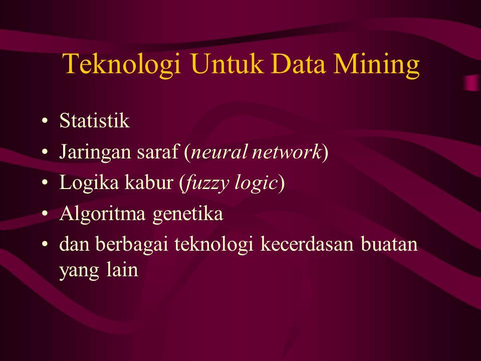 Teknologi Untuk Data Mining Statistik Jaringan saraf (neural network) Logika kabur (fuzzy logic) Algoritma genetika dan berbagai teknologi kecerdasan buatan yang lain